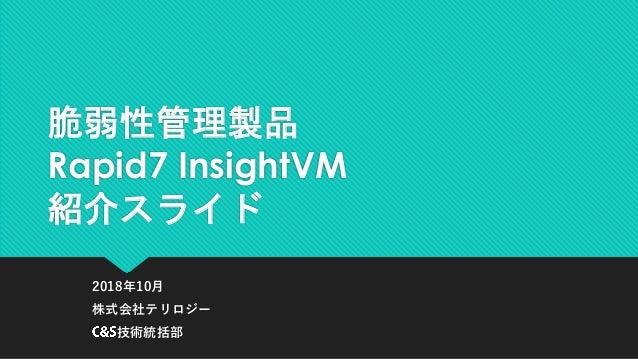 脆弱性管理製品 Rapid7 InsightVM 紹介スライド 2018年10月 株式会社テリロジー 技術統括部
