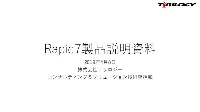Rapid7製品説明資料 2019年4月8日 株式会社テリロジー コンサルティング&ソリューション技術統括部