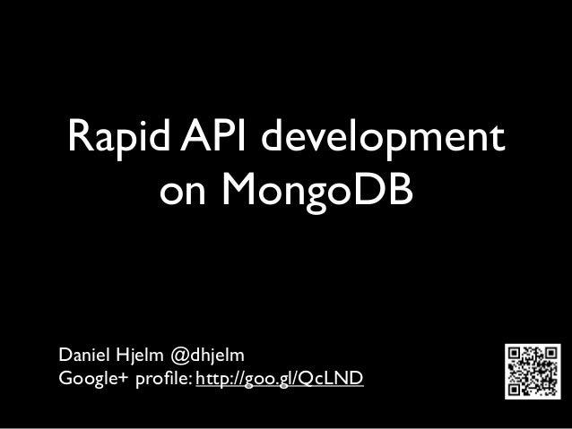 Rapid API development    on MongoDBDaniel Hjelm @dhjelmGoogle+ profile: http://goo.gl/QcLND