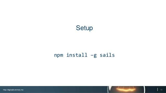 http://digitaldrummerj.me 15 Setup npm install –g sails