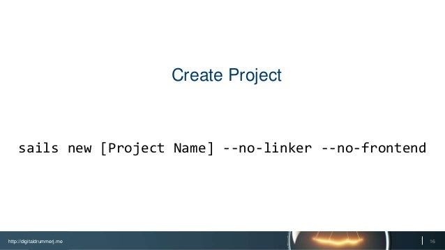 http://digitaldrummerj.me 16 Create Project sails new [Project Name] --no-linker --no-frontend