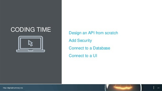 http://digitaldrummerj.me CODING TIME Design an API from scratch Add Security Connect to a Database Connect to a UI 20