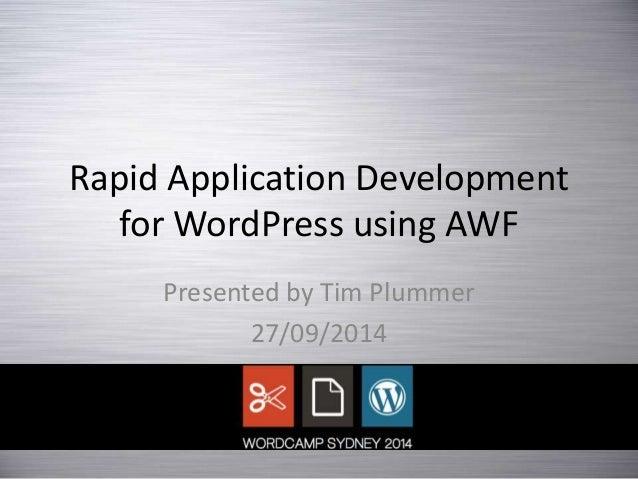 Rapid Application Development for WordPress using AWF Presented by Tim Plummer 27/09/2014
