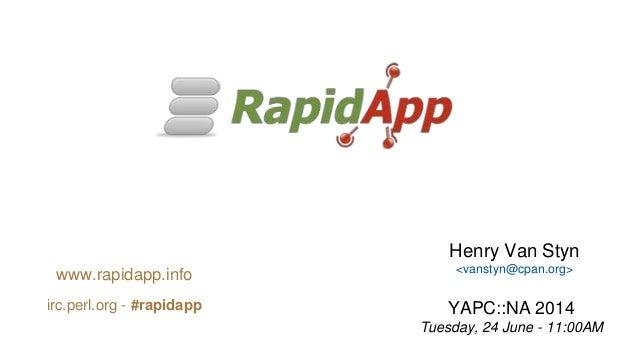 Henry Van Styn <vanstyn@cpan.org> YAPC::NA 2014 Tuesday, 24 June - 11:00AM www.rapidapp.info irc.perl.org - #rapidapp