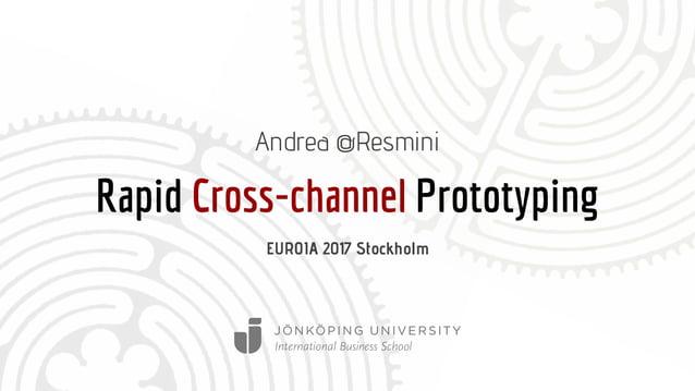 Rapid Cross-channel Prototyping Andrea @Resmini EUROIA 2017 Stockholm