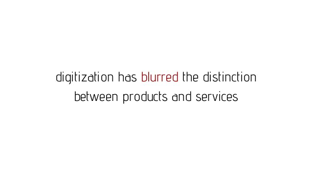 digitization has blurred the distinction between products and services