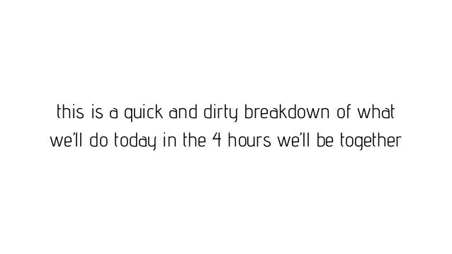 this is a quick and dirty breakdown of what we'll do today in the 4 hours we'll be together