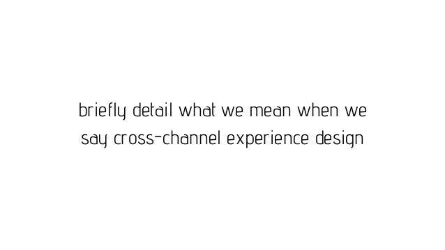 briefly detail what we mean when we say cross-channel experience design