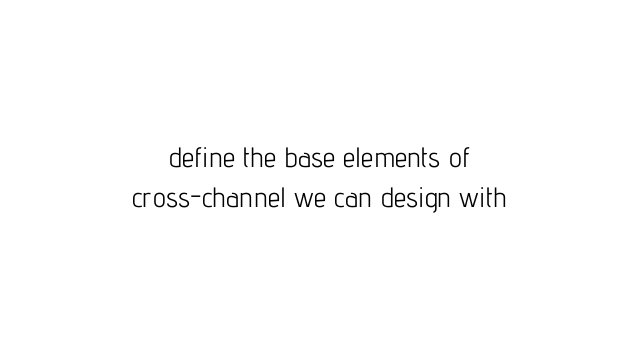 define the base elements of cross-channel we can design with