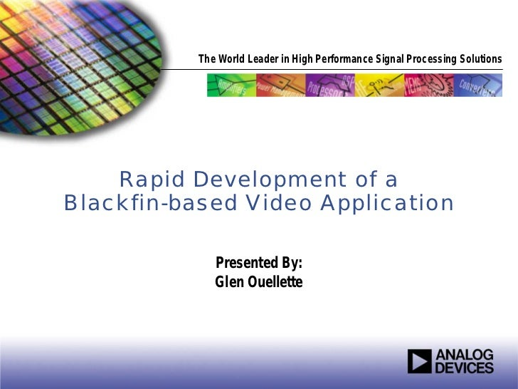 The World Leader in High Performance Signal Processing Solutions    Rapid Development of aBlackfin-based Video Application...