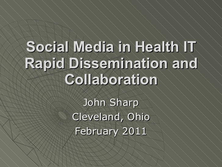 Social Media in Health IT Rapid Dissemination and Collaboration John Sharp Cleveland, Ohio February 2011