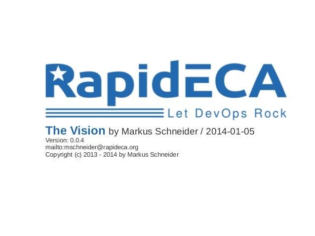 The Vision by Markus Schneider / 2014-01-05 Version: 0.0.4 mailto:mschneider@rapideca.org Copyright (c) 2013 - 2014 by Mar...