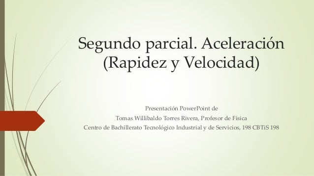 Segundo parcial. Aceleración (Rapidez y Velocidad) Presentación PowerPoint de Tomas Willibaldo Torres Rivera, Profesor de ...