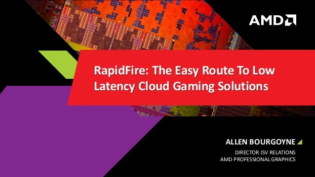 ALLEN BOURGOYNE DIRECTOR ISV RELATIONS AMD PROFESSIONAL GRAPHICS RapidFire: The Easy Route To Low Latency Cloud Gaming Sol...