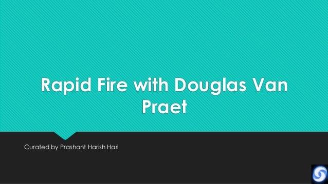 Rapid Fire with Douglas Van                 PraetCurated by Prashant Harish Hari