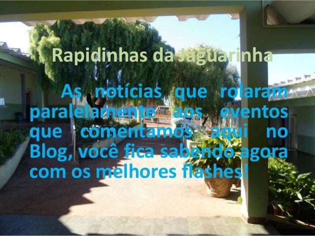 Rapidinhas da Jaguarinha As notícias que rolaram paralelamente aos eventos que comentamos aqui no Blog, você fica sabendo ...