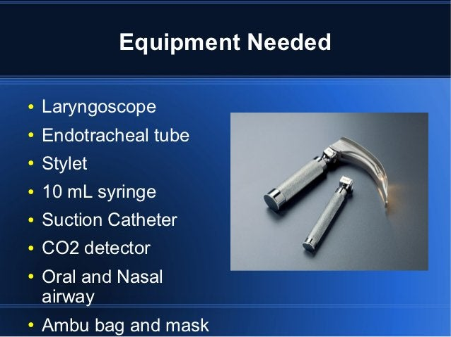 Equipment Needed●   Laryngoscope●   Endotracheal tube●   Stylet●   10 mL syringe●   Suction Catheter●   CO2 detector●   Or...
