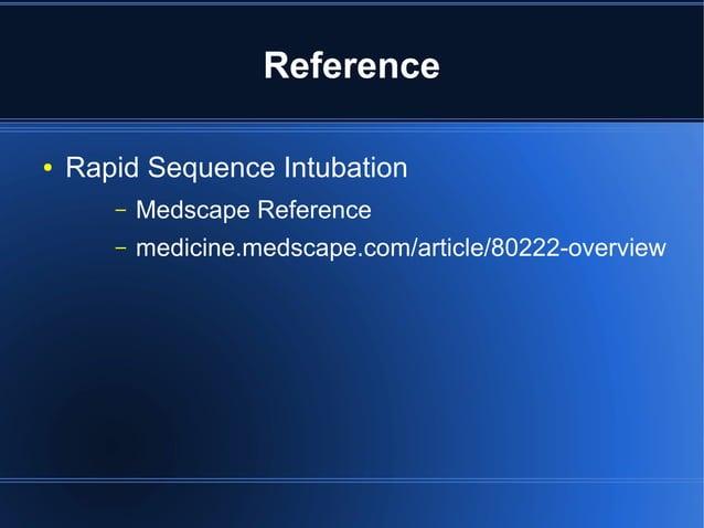 Reference●   Rapid Sequence Intubation       –   Medscape Reference       –   medicine.medscape.com/article/80222-overview