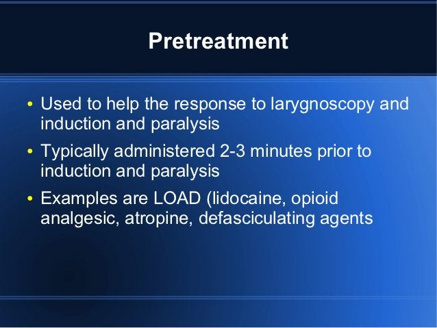 Pretreatment●   Used to help the response to larygnoscopy and    induction and paralysis●   Typically administered 2-3 min...