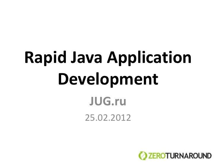 Rapid Java Application    Development        JUG.ru       25.02.2012
