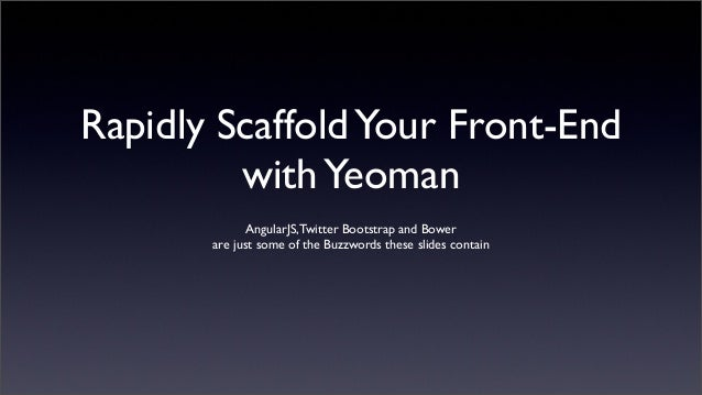 Rapidly ScaffoldYour Front-EndwithYeomanAngularJS,Twitter Bootstrap and Bowerare just some of the Buzzwords these slides c...