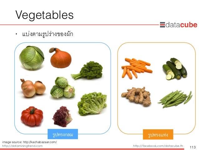 http://dataminingtrend.com http://facebook.com/datacube.th Vegetables • แบ่งตามรูปร่างของผัก 113 รูปทรงกลม รูปทรงแท่ง imag...