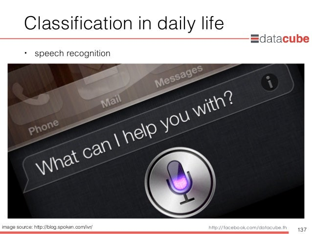http://dataminingtrend.com http://facebook.com/datacube.th Classification in daily life • speech recognition 137 image sour...