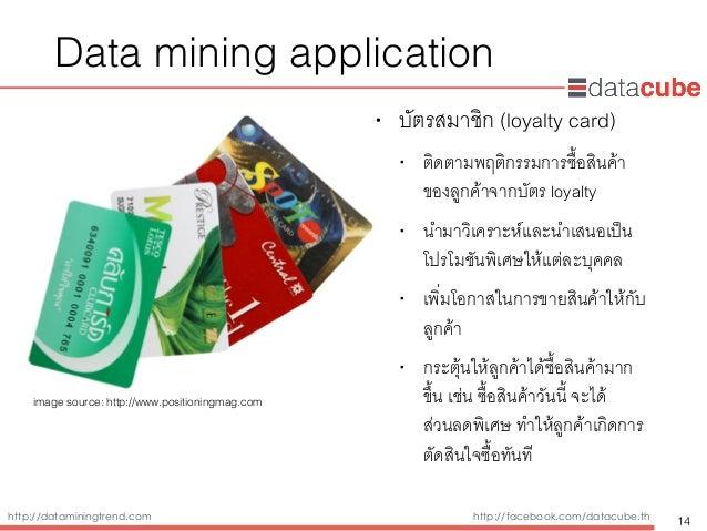 http://dataminingtrend.com http://facebook.com/datacube.th Data mining application • บัตรสมาชิก (loyalty card) • ติดตามพฤต...