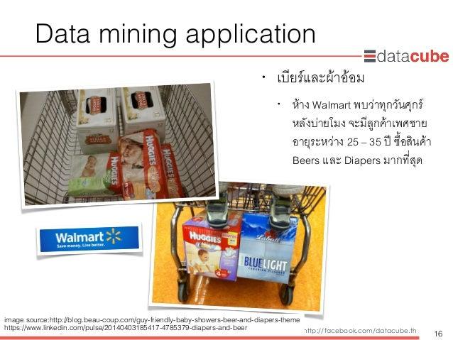 http://dataminingtrend.com http://facebook.com/datacube.th Data mining application • เบียร์และผ้าอ้อม • ห้าง Walmart พบว่า...