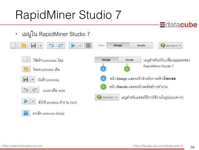 http://dataminingtrend.com http://facebook.com/datacube.th RapidMiner Studio 7 • เมนูใน RapidMiner Studio 7 58 ใช้สร้าง pr...
