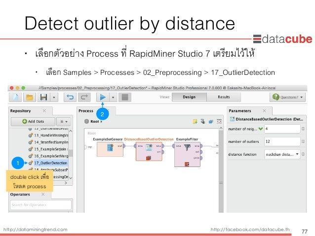 http://dataminingtrend.com http://facebook.com/datacube.th Detect outlier by distance • เลือกตัวอย่าง Process ที่ RapidMin...