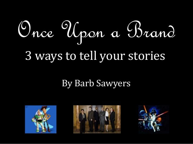 Once Upon a Brand 3 ways to tell your stories By Barb Sawyers