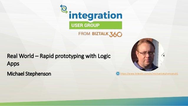 Real World – Rapid prototyping with Logic Apps Michael Stephenson https://www.linkedin.com/in/michaelstephensonuk1