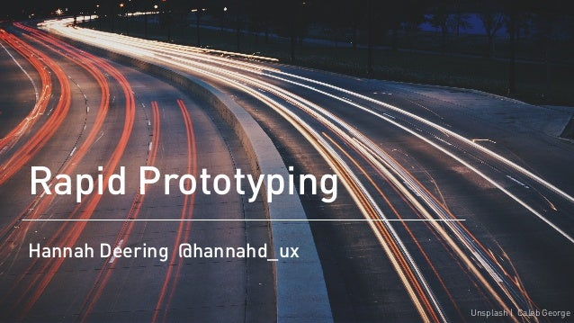 Rapid Prototyping Hannah Deering @hannahd_ux Unsplash | Caleb George