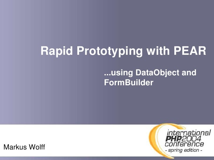 Rapid Prototyping with PEAR                     ...using DataObject and                     FormBuilder     Markus Wolff