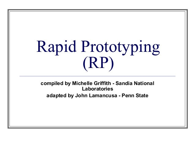 Rapid Prototyping (RP) compiled by Michelle Griffith - Sandia National Laboratories adapted by John Lamancusa - Penn State
