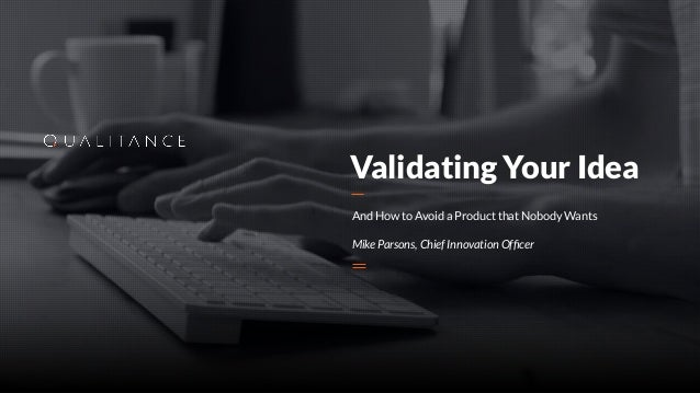 Validating Your Idea And How to Avoid a Product that Nobody Wants Mike Parsons, Chief Innovation Officer