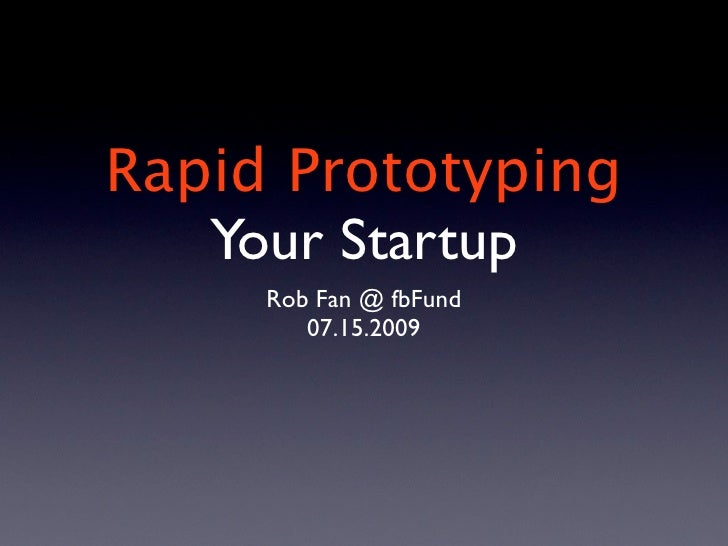 Rapid Prototyping    Your Startup      Rob Fan @ fbFund         07.15.2009