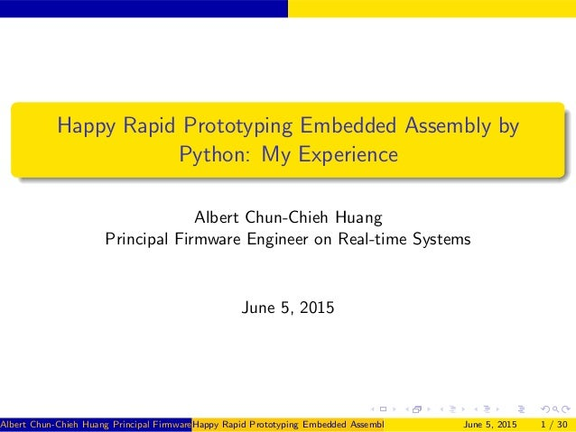 Happy Rapid Prototyping Embedded Assembly by Python: My Experience Albert Chun-Chieh Huang Principal Firmware Engineer on ...