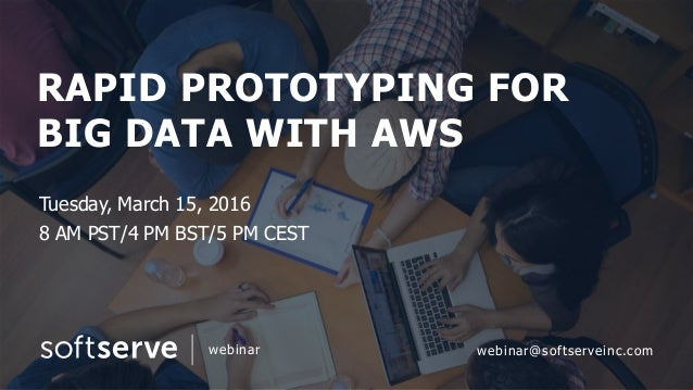 RAPID PROTOTYPING FOR BIG DATA WITH AWS Tuesday, March 15, 2016 8 AM PST/4 PM BST/5 PM CEST webinar webinar@softserveinc.c...