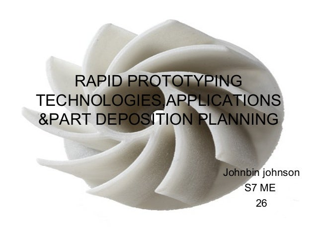 RAPID PROTOTYPING TECHNOLOGIES,APPLICATIONS &PART DEPOSITION PLANNING Johnbin johnson S7 ME 26 1