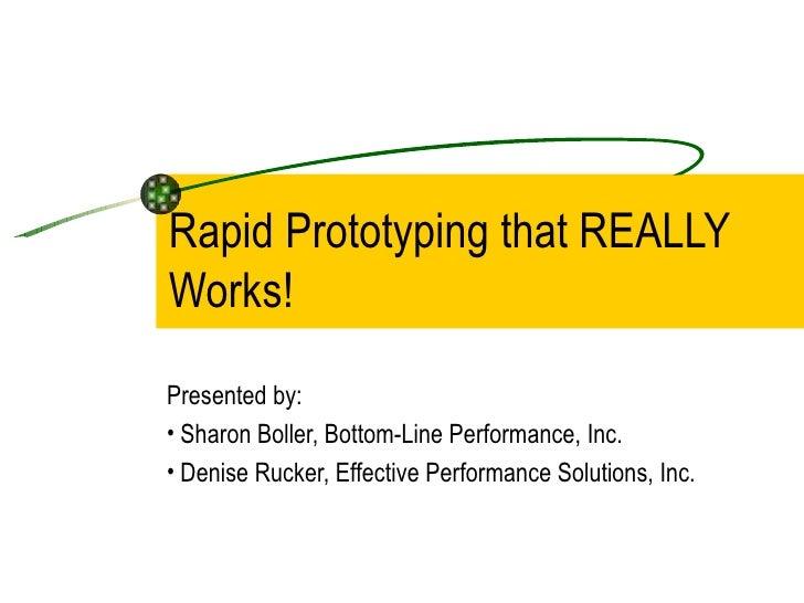 Rapid Prototyping that REALLY Works! <ul><li>Presented by: </li></ul><ul><li>Sharon Boller, Bottom-Line Performance, Inc. ...