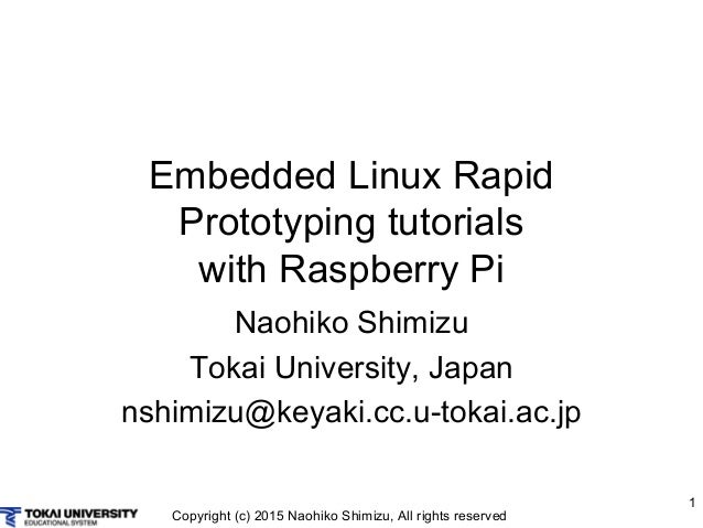 Copyright (c) 2015 Naohiko Shimizu, All rights reserved 1 Embedded Linux Rapid Prototyping tutorials with Raspberry Pi Nao...