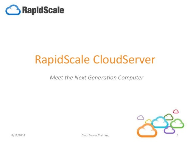 RapidScale CloudServer Meet the Next Generation Computer 8/11/2014 1CloudServer Training