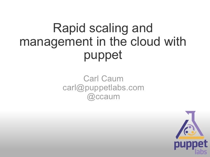 Rapid scaling and management in the cloud with puppet Carl Caum [email_address] @ccaum