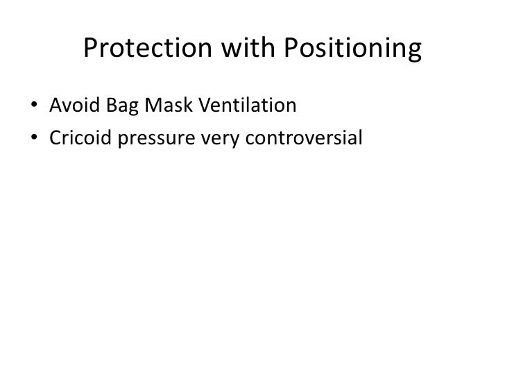 Protection with Positioning• Avoid Bag Mask Ventilation• Cricoid pressure very controversial