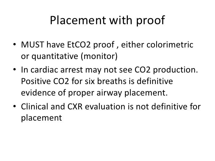 Placement with proof• MUST have EtCO2 proof , either colorimetric  or quantitative (monitor)• In cardiac arrest may not se...