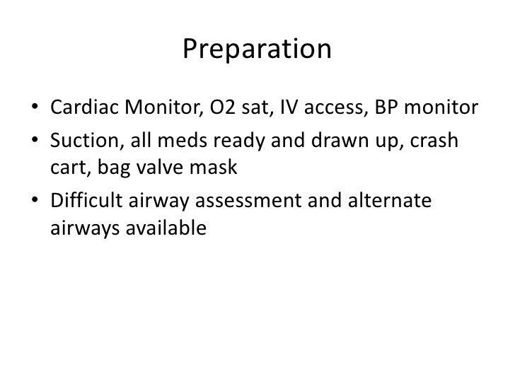 Preparation• Cardiac Monitor, O2 sat, IV access, BP monitor• Suction, all meds ready and drawn up, crash  cart, bag valve ...