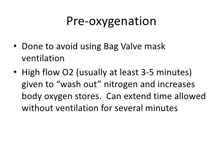 """Pre-oxygenation• Done to avoid using Bag Valve mask  ventilation• High flow O2 (usually at least 3-5 minutes)  given to """"w..."""