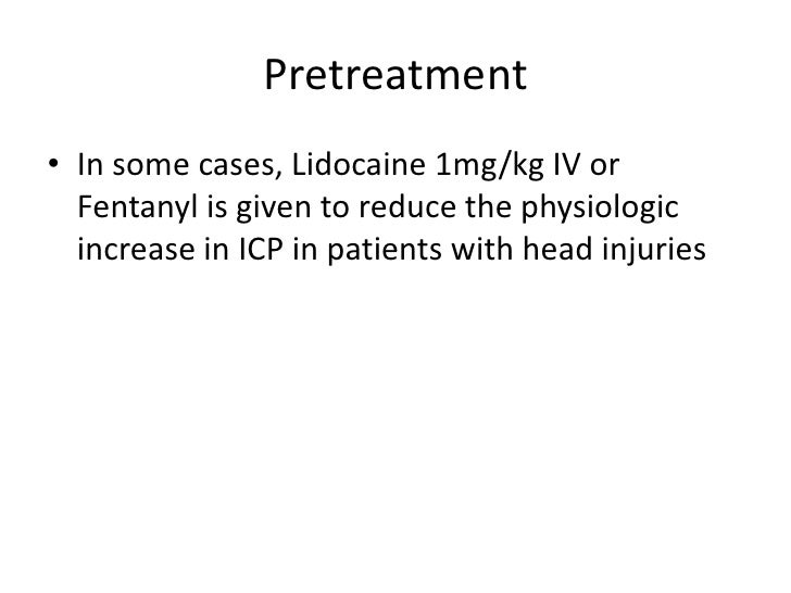 Pretreatment• In some cases, Lidocaine 1mg/kg IV or  Fentanyl is given to reduce the physiologic  increase in ICP in patie...
